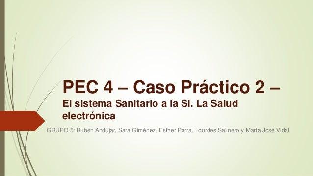 PEC 4 – Caso Práctico 2 – El sistema Sanitario a la SI. La Salud electrónica GRUPO 5: Rubén Andújar, Sara Giménez, Esther ...