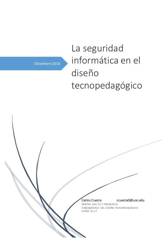 Diciembre 2016 La seguridad informática en el diseño tecnopedagógico Carlos Cuesta ccuesta0@uoc.edu MASTER UOC TIC Y PEDAG...