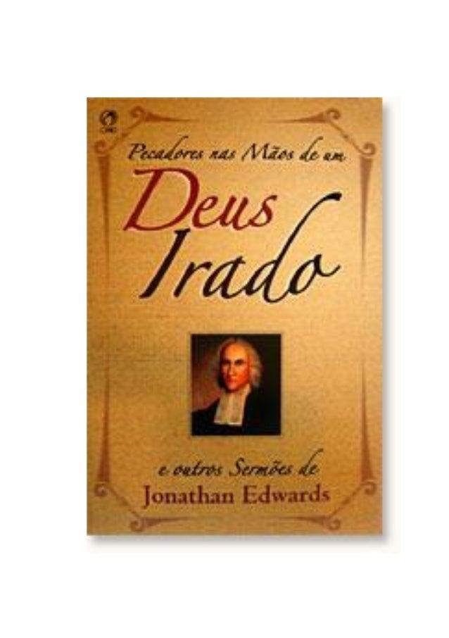 INTRODUÇÃO Jonathan Edward, pastor congregacional norte- americano, foi o mais destacado teólogo e erudito da Nova Inglate...