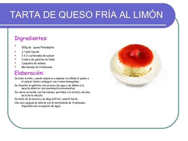 TARTA DE QUESO FRÍA AL LIMÓNIngredientes:     300g de queso Philadephia    ½ l nata liquida    2 ó 3 cucharadas de azúc...
