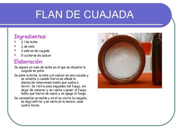 FLAN DE CUAJADAIngredientes:    ½ l de leche    ½ de nata    2 sobres de cuajada    5 cucharas de azúcarElaboración:Se...