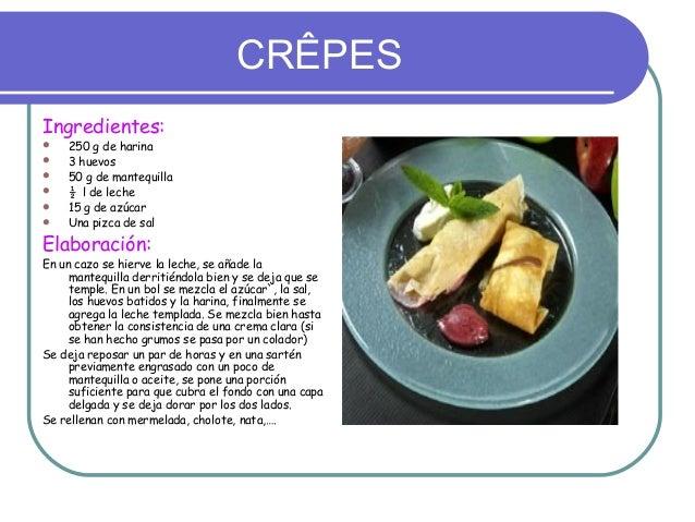 CRÊPESIngredientes:   250 g de harina   3 huevos   50 g de mantequilla   ½ l de leche   15 g de azúcar   Una pizca d...