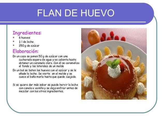 FLAN DE HUEVOIngredientes:    6 huevos    ½ l de leche    250 g de azúcarElaboración:En un cazo se ponen 50 g de azúcar...