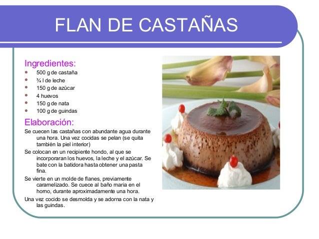 FLAN DE CASTAÑASIngredientes:    500 g de castaña    ¾ l de leche    150 g de azúcar    4 huevos    150 g de nata   ...