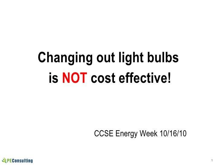 <ul><li>Changing out light bulbs  </li></ul><ul><li>is  NOT  cost effective! </li></ul>CCSE Energy Week 10/16/10
