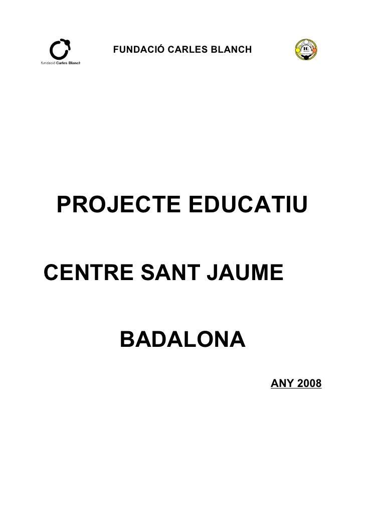 FUNDACIÓ CARLES BLANCH     PROJECTE EDUCATIU  CENTRE SANT JAUME        BADALONA                              ANY 2008