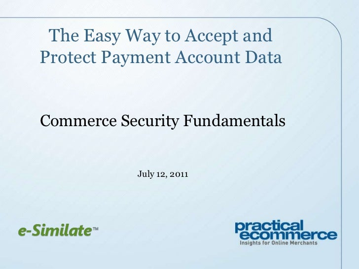 The Easy Way to Accept and Protect Payment Account Data<br />Commerce Security Fundamentals<br />July 12, 2011<br />