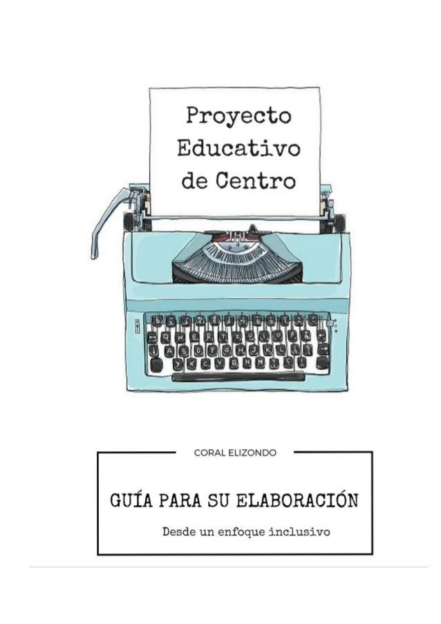 Proyecto Educativo de Centro desde un enfoque inclusivo Coral Elizondo Carmona 2 Guía para elaborar un Proyecto Educativo ...