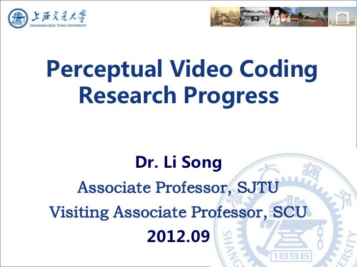 Perceptual Video Coding   Research Progress          Dr. Li Song   Associate Professor, SJTUVisiting Associate Professor, ...