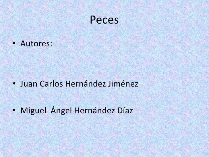Peces<br />Autores:  <br />Juan Carlos Hernández Jiménez    <br />Miguel  Ángel Hernández Díaz<br />