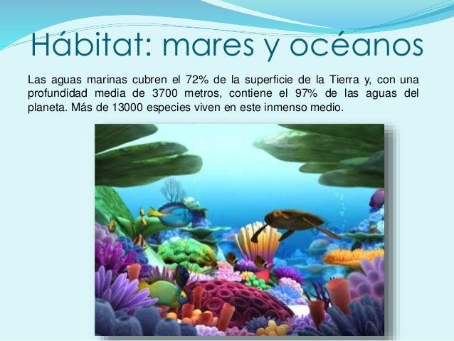 Hábitat: mares y océanos Las aguas marinas cubren el 72% de la superficie de la Tierra y, con una profundidad media de 370...