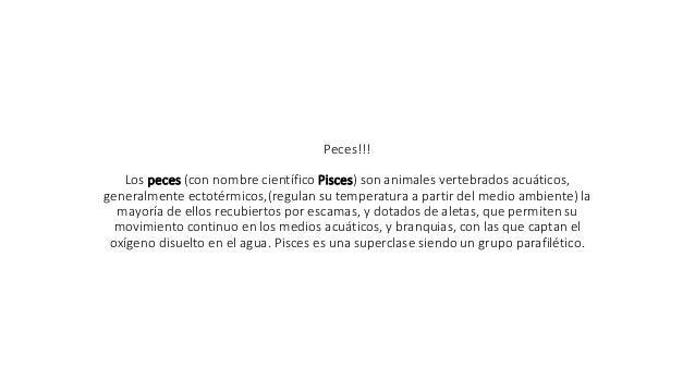 Peces!!! Los peces (con nombre científico Pisces) son animales vertebrados acuáticos, generalmente ectotérmicos,(regulan s...