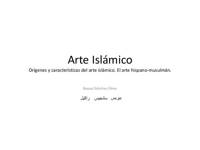 Arte Islámico Orígenes y características del arte islámico. El arte hispano-musulmán. Raquel Sánchez Pérez راكيل سانجيس...