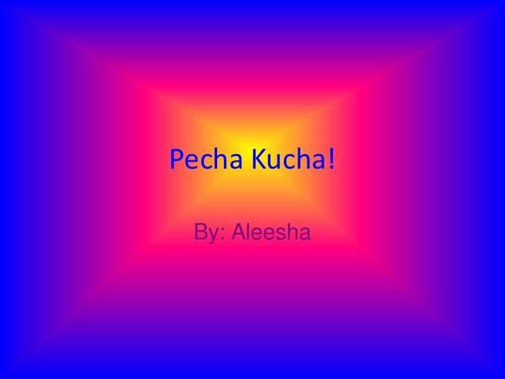 Pecha Kucha! By: Aleesha