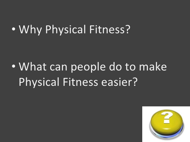 • Why Physical Fitness?  • What can people do to make   Physical Fitness easier?