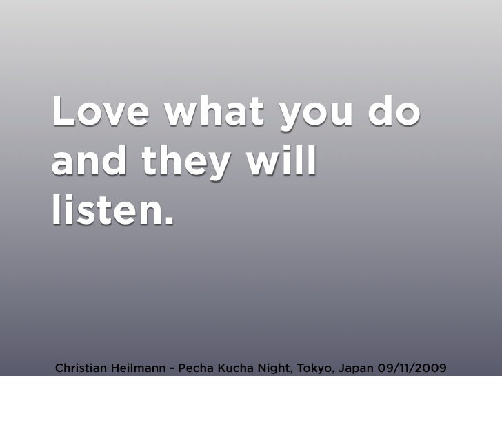 Love what you do and they will listen.   Christian Heilmann - Pecha Kucha Night, Tokyo, Japan 09/11/2009