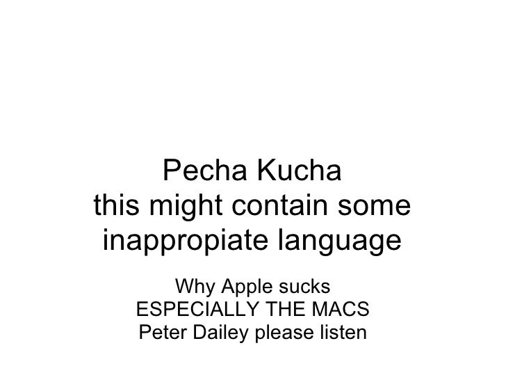 Pecha Kucha this might contain some inappropiate language   Why Apple sucks ESPECIALLY THE MACS Peter Dailey please listen
