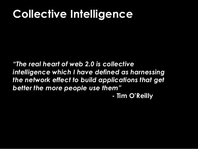 """Collective Intelligence """"The real heart of web 2.0 is collective intelligence which I have defined as harnessing the netwo..."""