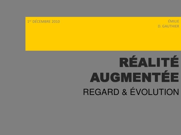 ÉMILIE<br /> D. GAUTHIER<br />1er DÉCEMBRE 2010<br />RÉALITÉ  AUGMENTÉE<br />REGARD & ÉVOLUTION<br />