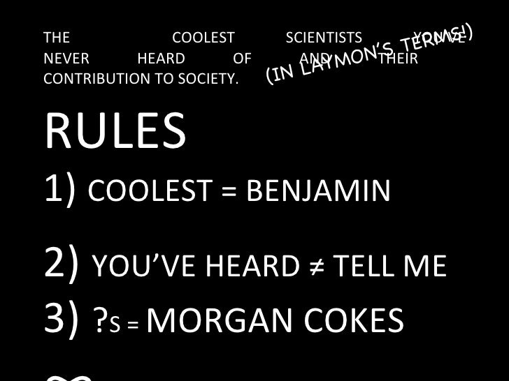 THE  COOLEST SCIENTISTS YOU'VE NEVER HEARD OF AND THEIR  CONTRIBUTION TO SOCIETY. (IN LAYMON'S TERMS!) RULES 1)  COOLEST =...