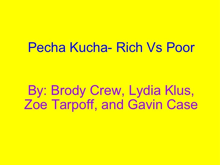 Pecha Kucha- Rich Vs Poor     By: Brody Crew, Lydia Klus, Zoe Tarpoff, and Gavin Case