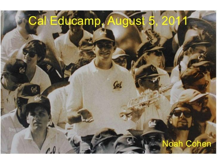 Cal Educamp, August 5, 2011 <ul><li>Noah Cohen </li></ul>