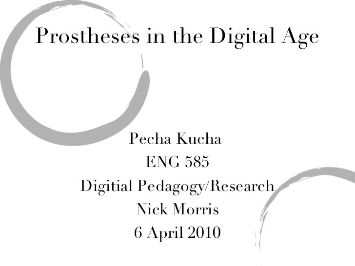 Prostheses in the Digital Age Pecha Kucha  ENG 585 Digitial Pedagogy/Research Nick Morris 6 April 2010