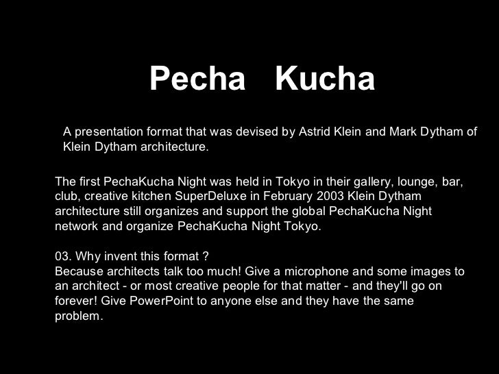 Pecha  Kucha A presentation format that was devised by Astrid Klein and Mark Dytham of Klein Dytham architecture.  The fir...