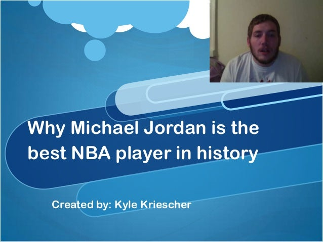 Why Michael Jordan is thebest NBA player in history  Created by: Kyle Kriescher