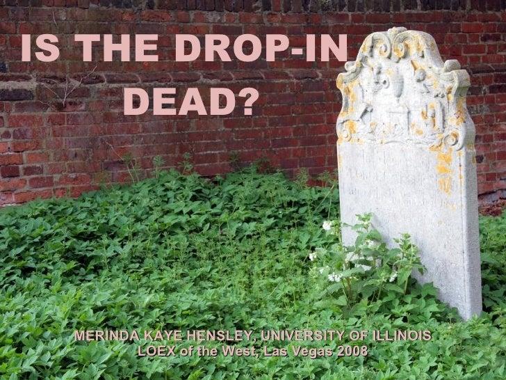 IS THE DROP-IN  DEAD? MERINDA KAYE HENSLEY, UNIVERSITY OF ILLINOIS LOEX of the West, Las Vegas 2008