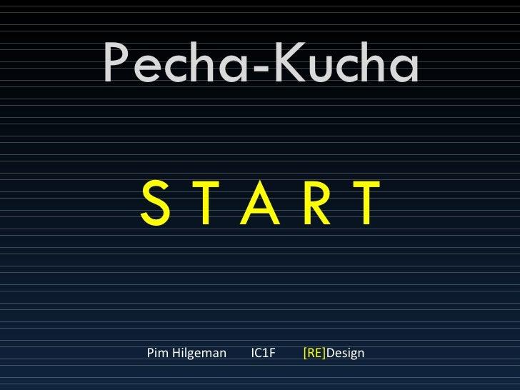 Pecha-Kucha Pim Hilgeman IC1F [RE] Design S T A R T