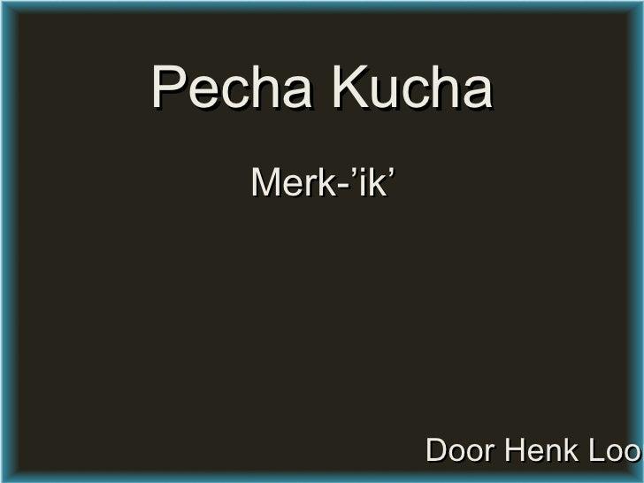 Pecha Kucha Merk-'ik' Door Henk Looman