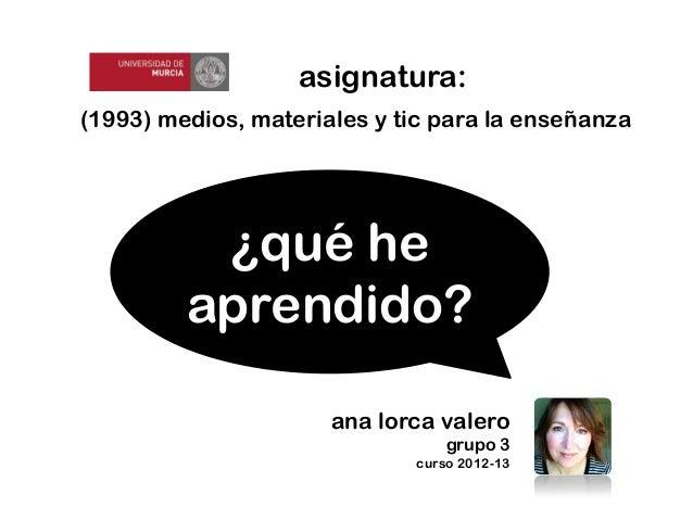 (1993) medios, materiales y tic para la enseñanzaasignatura:ana lorca valerogrupo 3curso 2012-13¿qué heaprendido?