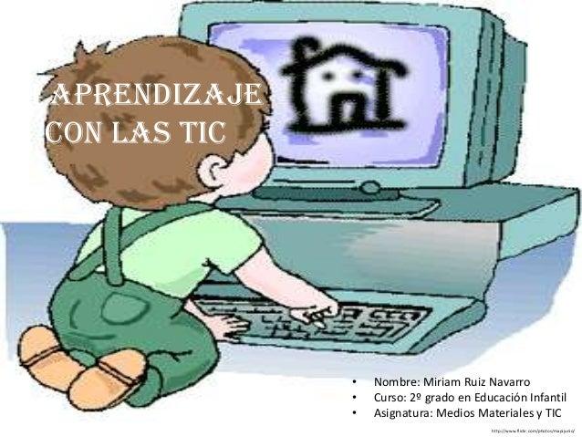 Mi aprendizajecon las TIC• Nombre: Miriam Ruiz Navarro• Curso: 2º grado en Educación Infantil• Asignatura: Medios Material...