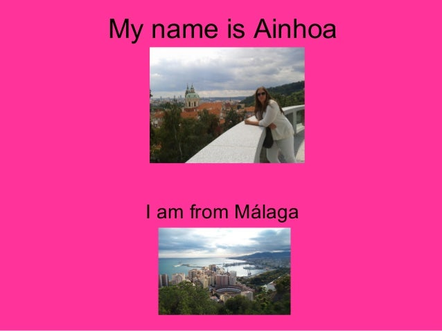 My name is Ainhoa  I am from Málaga