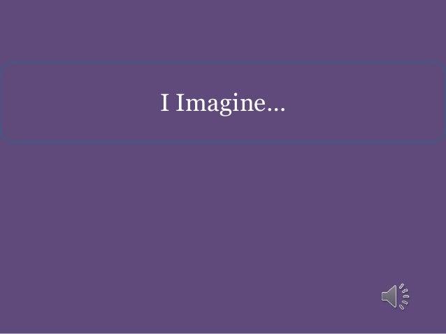 I Imagine…
