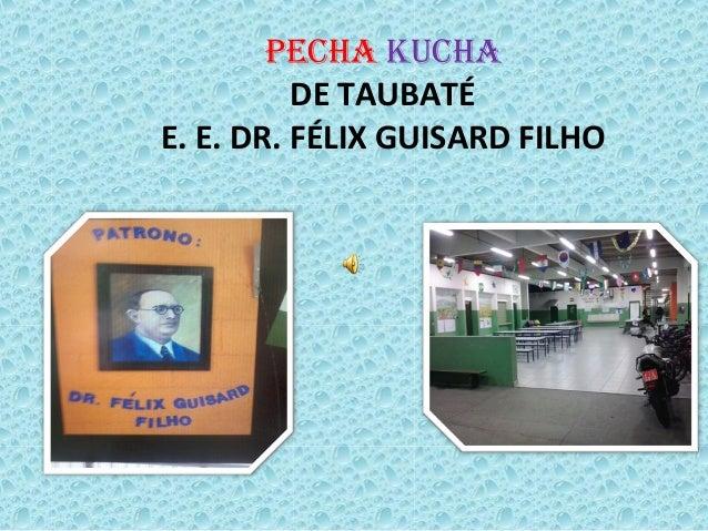 Pecha kucha  DE TAUBATÉ  E. E. DR. FÉLIX GUISARD FILHO