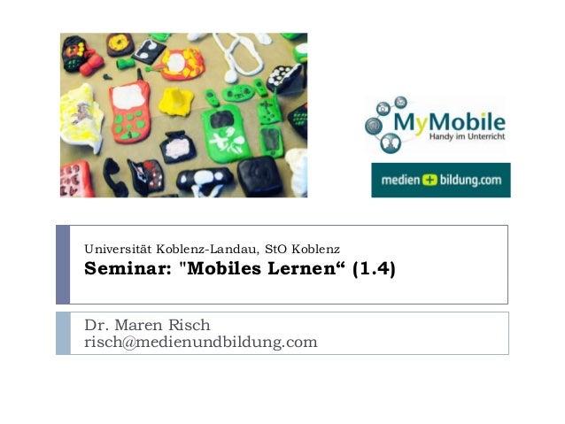 "Dr. Maren Risch risch@medienundbildung.com Universität Koblenz-Landau, StO Koblenz Seminar: ""Mobiles Lernen"" (1.4)"