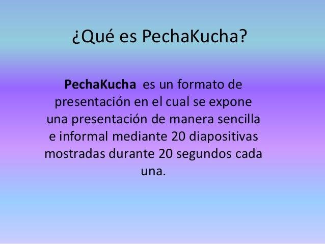 ¿Qué es PechaKucha? PechaKucha es un formato de presentación en el cual se expone una presentación de manera sencilla e in...