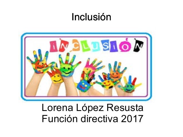 InclusiónInclusión Lorena López Resusta Función directiva 2017 Inclusión
