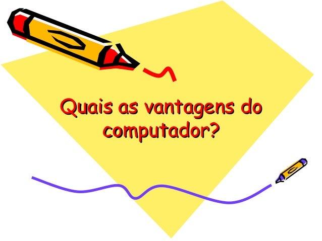 Quais as vantagens doQuais as vantagens docomputador?computador?