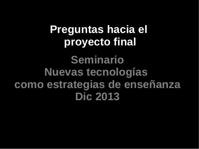 Preguntas hacia el proyecto final Seminario Nuevas tecnologías como estrategias de enseñanza Dic 2013