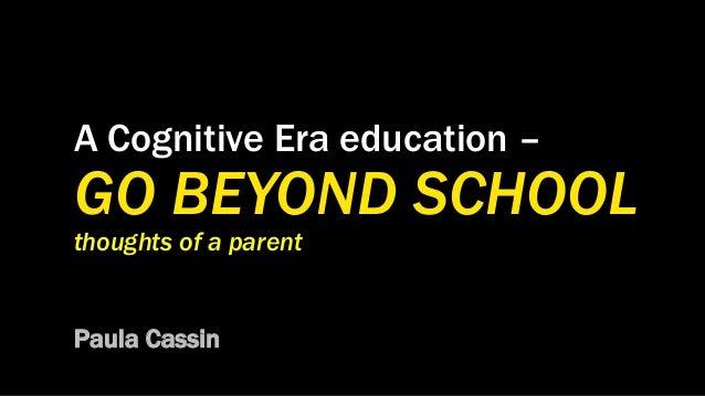 A Cognitive Era education – GO BEYOND SCHOOL thoughts of a parent Paula Cassin