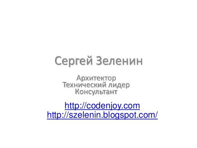 Сергей Зеленин        Архитектор    Технический лидер       Консультант     http://codenjoy.comhttp://szelenin.blogspot.com/