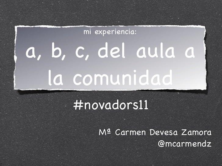 mi experiencia:a, b, c, del aula a   la comunidad     #novadors11          Mª Carmen Devesa Zamora                      @m...