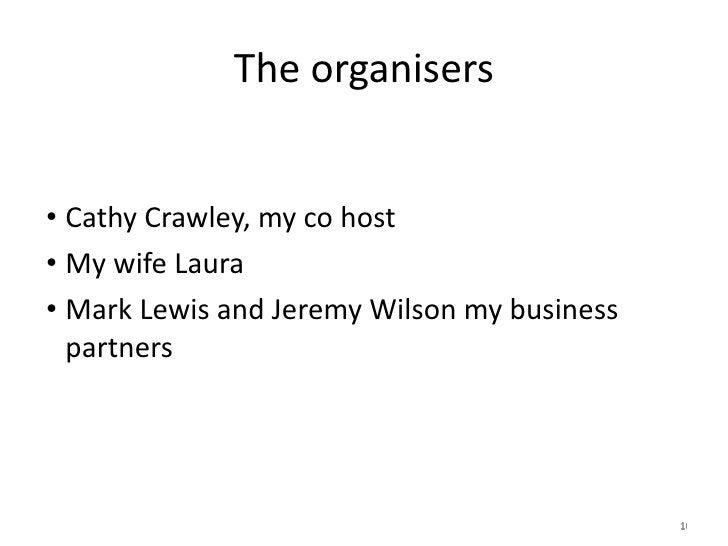 The organisers <ul><li>Cathy Crawley, my co host </li></ul><ul><li>My wife Laura </li></ul><ul><li>Mark Lewis and Jeremy W...