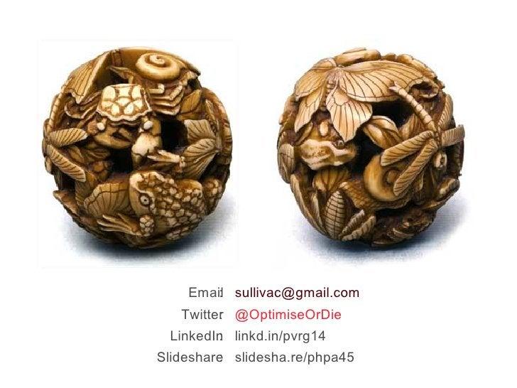 Email Twitter LinkedIn Slideshare :  [email_address] :  @OptimiseOrDie :  linkd.in/pvrg14 :  slidesha.re/phpa45