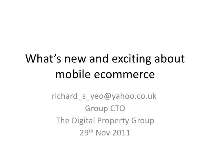 What's new and exciting about mobile ecommerce <ul><li>richard_s_yeo@yahoo.co.uk  </li></ul><ul><li>Group CTO </li></ul><u...