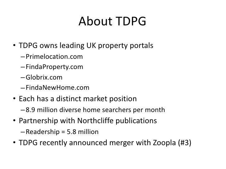 About TDPG <ul><li>TDPG owns leading UK property portals </li></ul><ul><ul><li>Primelocation.com </li></ul></ul><ul><ul><l...
