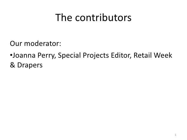 The contributors <ul><li>Our moderator: </li></ul><ul><li>Joanna Perry, Special Projects Editor, Retail Week & Drapers </l...